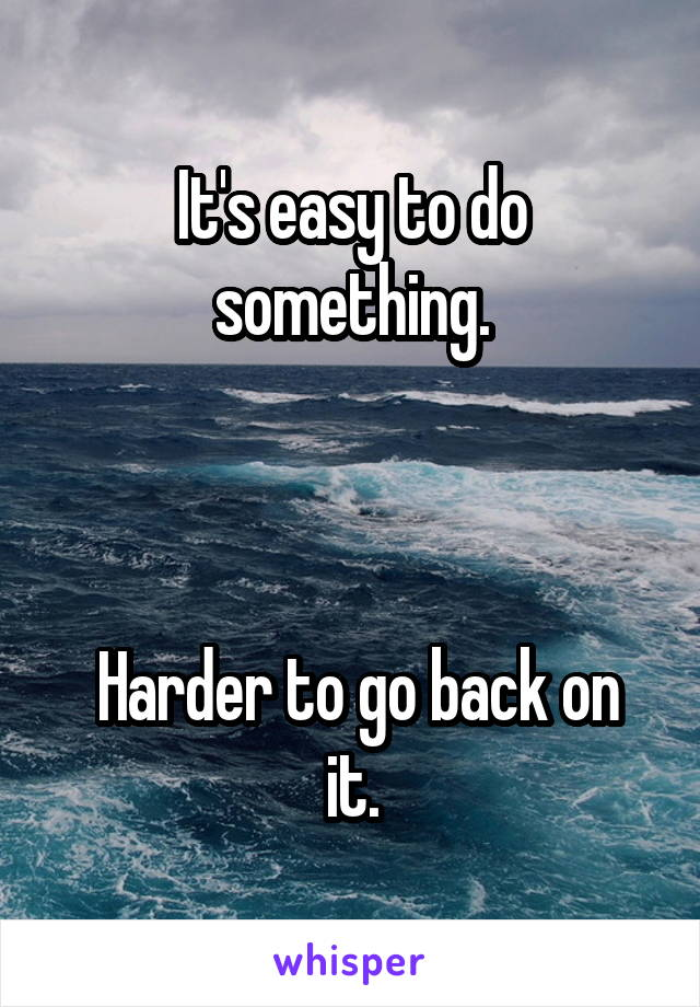It's easy to do something.     Harder to go back on it.