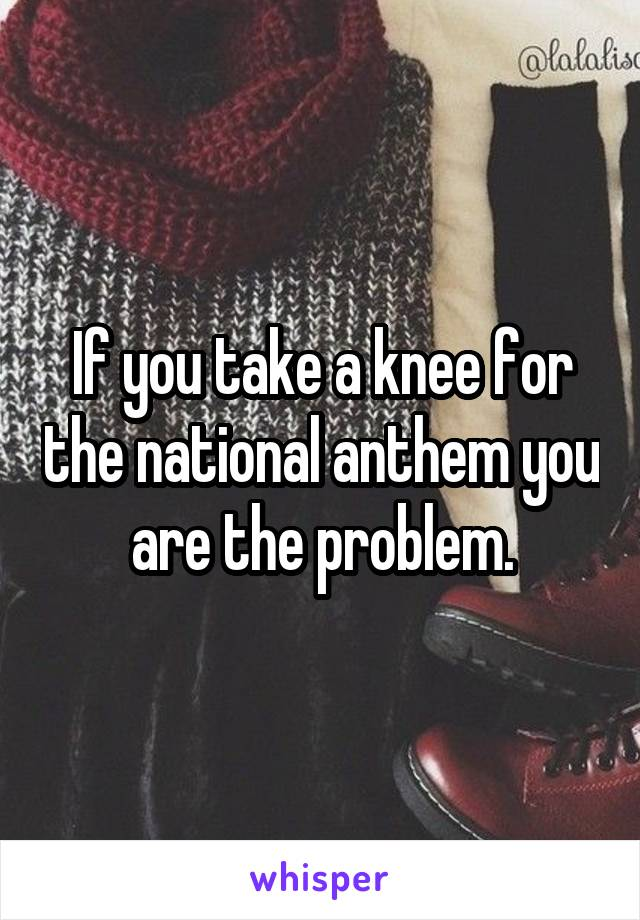 If you take a knee for the national anthem you are the problem.