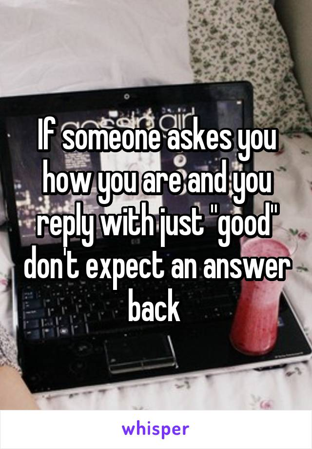 """If someone askes you how you are and you reply with just """"good"""" don't expect an answer back"""