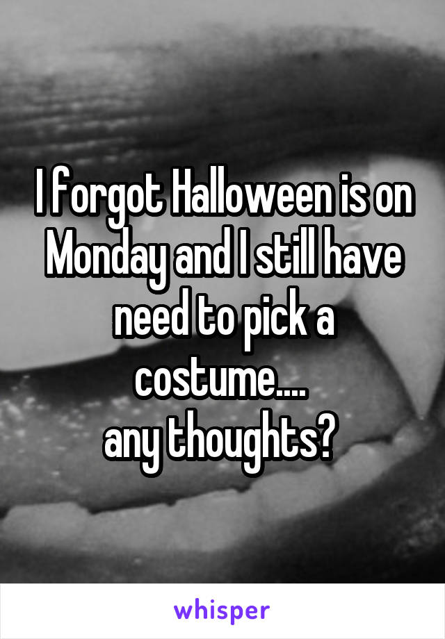 I forgot Halloween is on Monday and I still have need to pick a costume....  any thoughts?