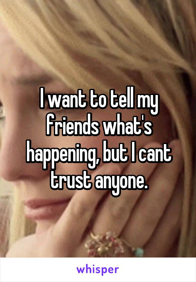 I want to tell my friends what's happening, but I cant trust anyone.