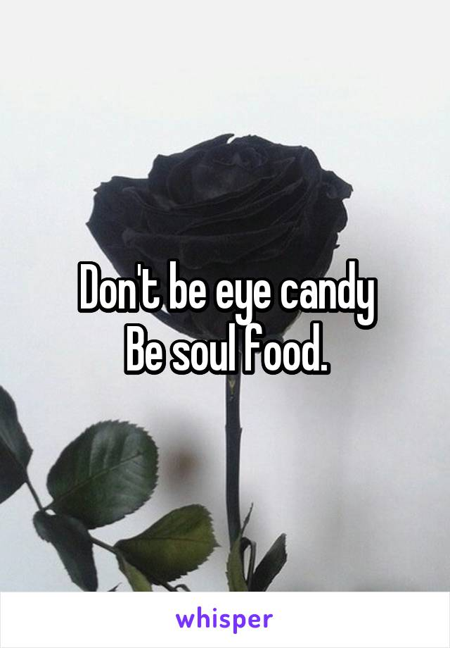 Don't be eye candy Be soul food.