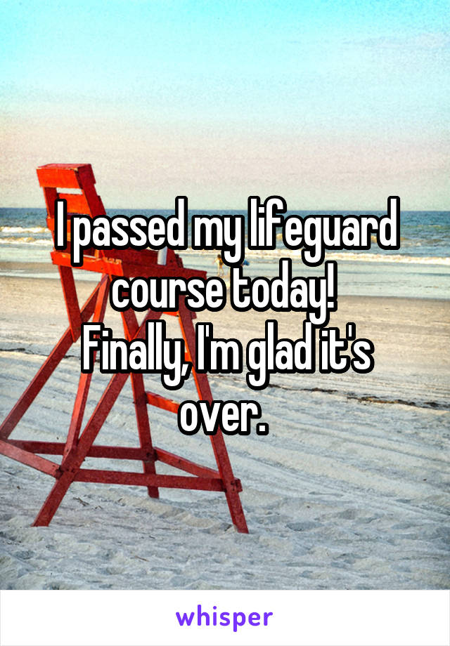 I passed my lifeguard course today!  Finally, I'm glad it's over.