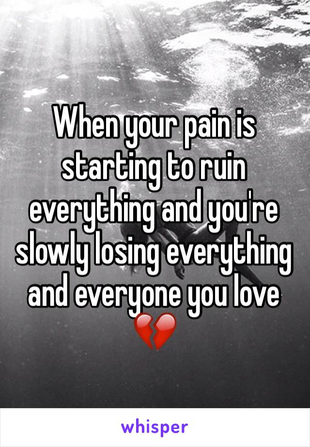 When your pain is starting to ruin everything and you're slowly losing everything and everyone you love 💔