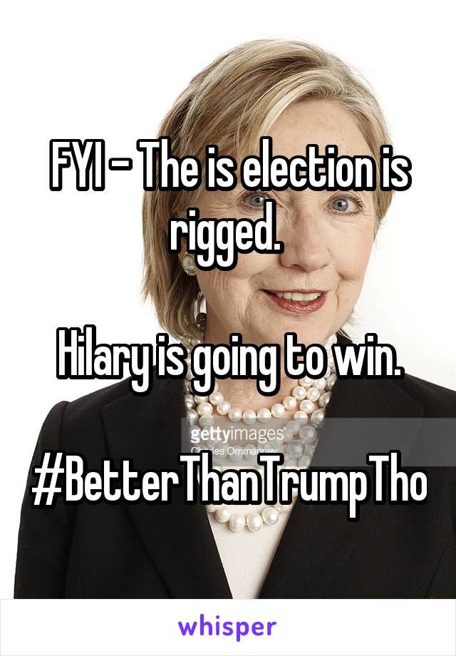 FYI - The is election is rigged.   Hilary is going to win.  #BetterThanTrumpTho