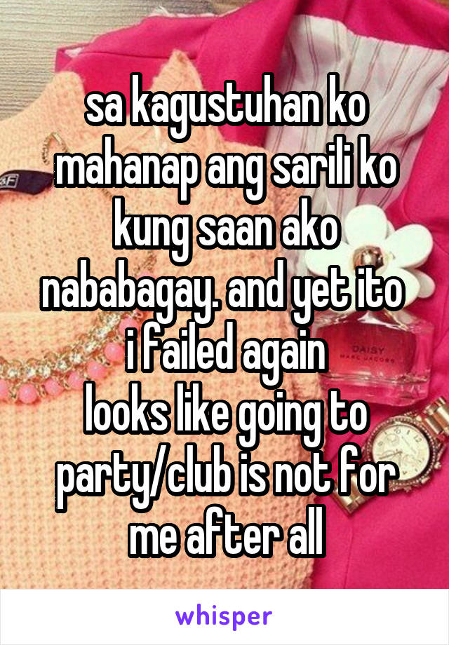 sa kagustuhan ko mahanap ang sarili ko kung saan ako nababagay. and yet ito  i failed again looks like going to party/club is not for me after all