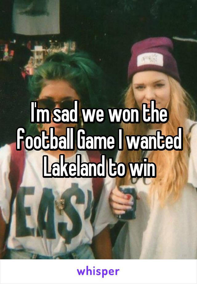 I'm sad we won the football Game I wanted Lakeland to win