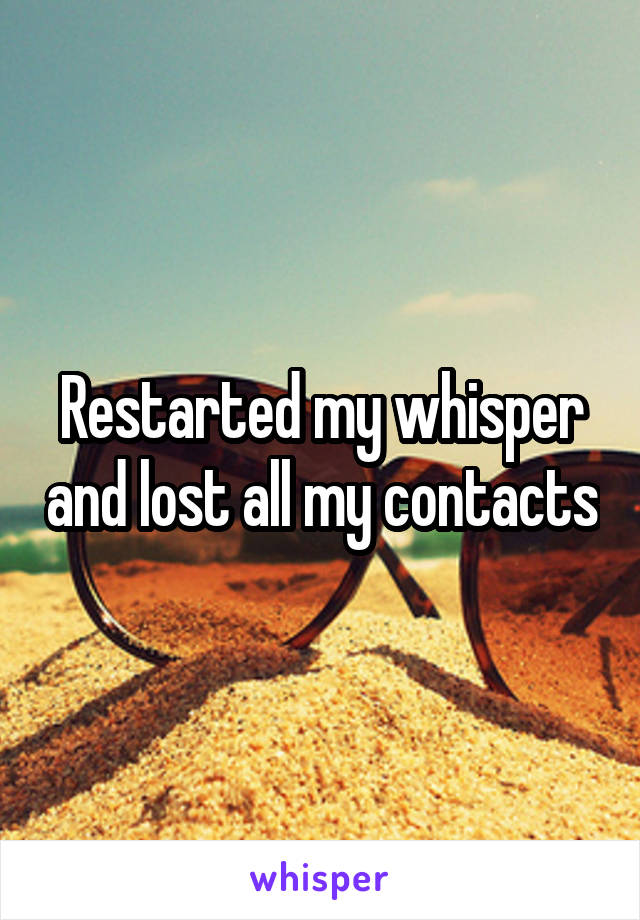 Restarted my whisper and lost all my contacts