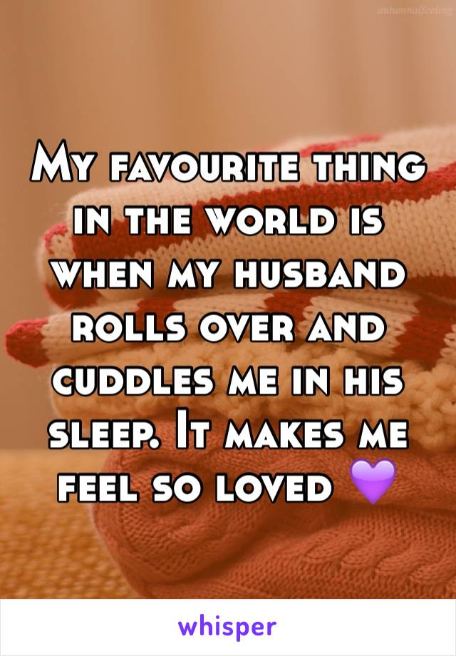 My favourite thing in the world is when my husband rolls over and cuddles me in his sleep. It makes me feel so loved 💜