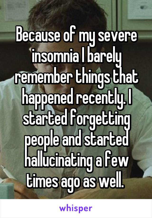 Because of my severe insomnia I barely remember things that happened recently. I started forgetting people and started hallucinating a few times ago as well.