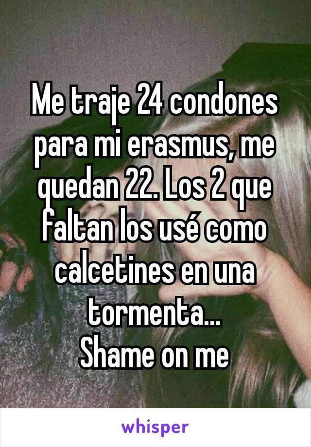 Me traje 24 condones para mi erasmus, me quedan 22. Los 2 que faltan los usé como calcetines en una tormenta... Shame on me