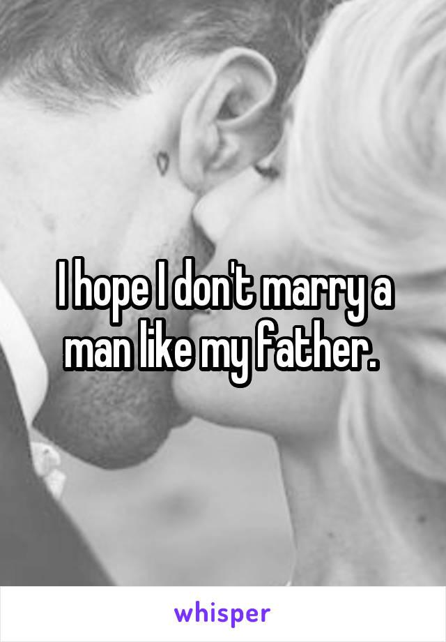 I hope I don't marry a man like my father.