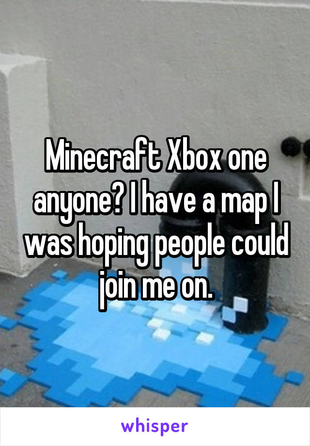 Minecraft Xbox one anyone? I have a map I was hoping people could join me on.