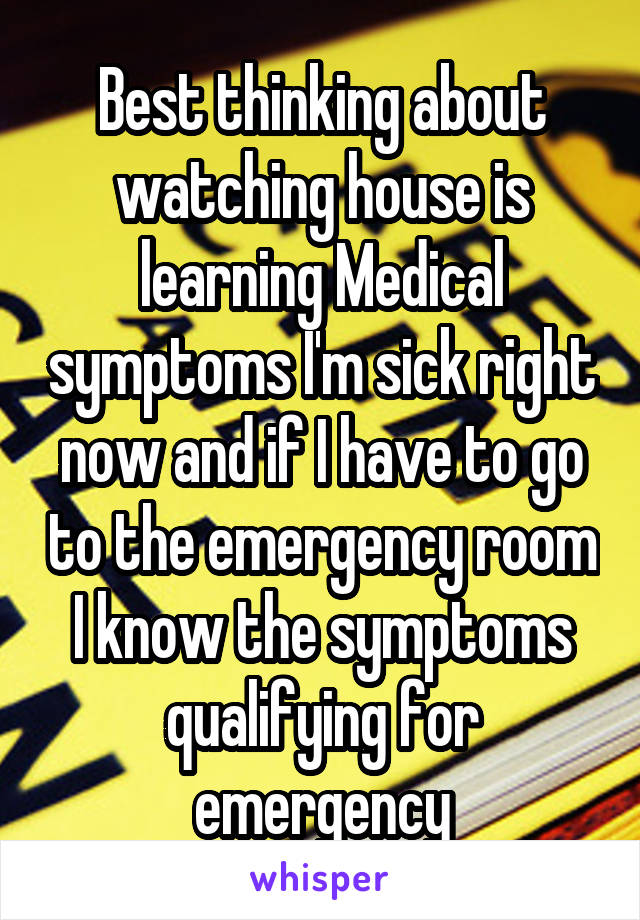 Best thinking about watching house is learning Medical symptoms I'm sick right now and if I have to go to the emergency room I know the symptoms qualifying for emergency