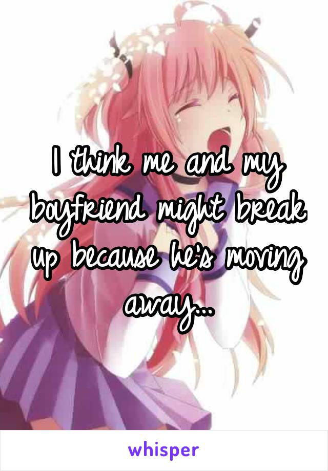 I think me and my boyfriend might break up because he's moving away...