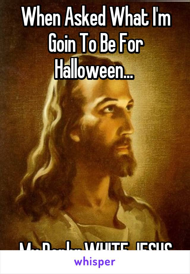 When Asked What I'm Goin To Be For Halloween...        My Reply: WHITE JESUS