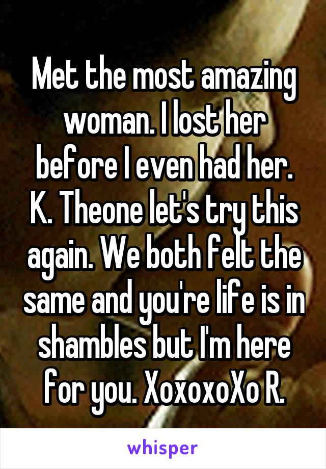 Met the most amazing woman. I lost her before I even had her. K. Theone let's try this again. We both felt the same and you're life is in shambles but I'm here for you. XoxoxoXo R.