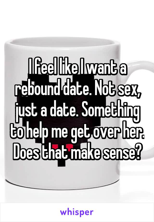 I feel like I want a rebound date. Not sex, just a date. Something to help me get over her. Does that make sense?