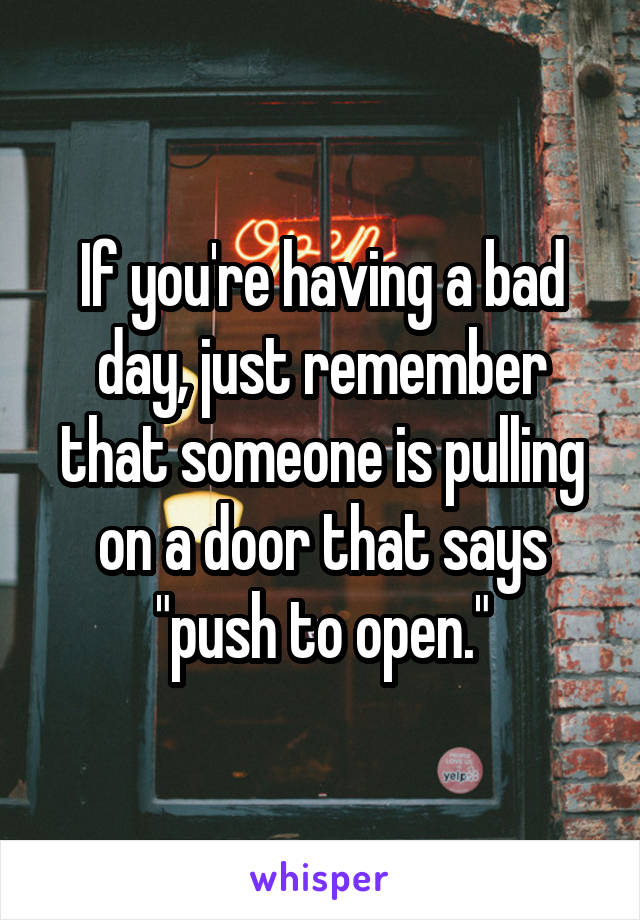 """If you're having a bad day, just remember that someone is pulling on a door that says """"push to open."""""""