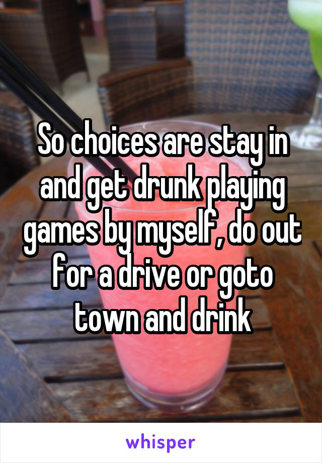 So choices are stay in and get drunk playing games by myself, do out for a drive or goto town and drink