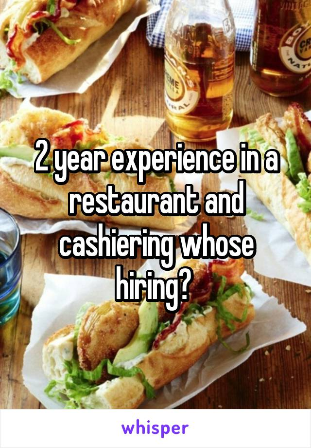 2 year experience in a restaurant and cashiering whose hiring?