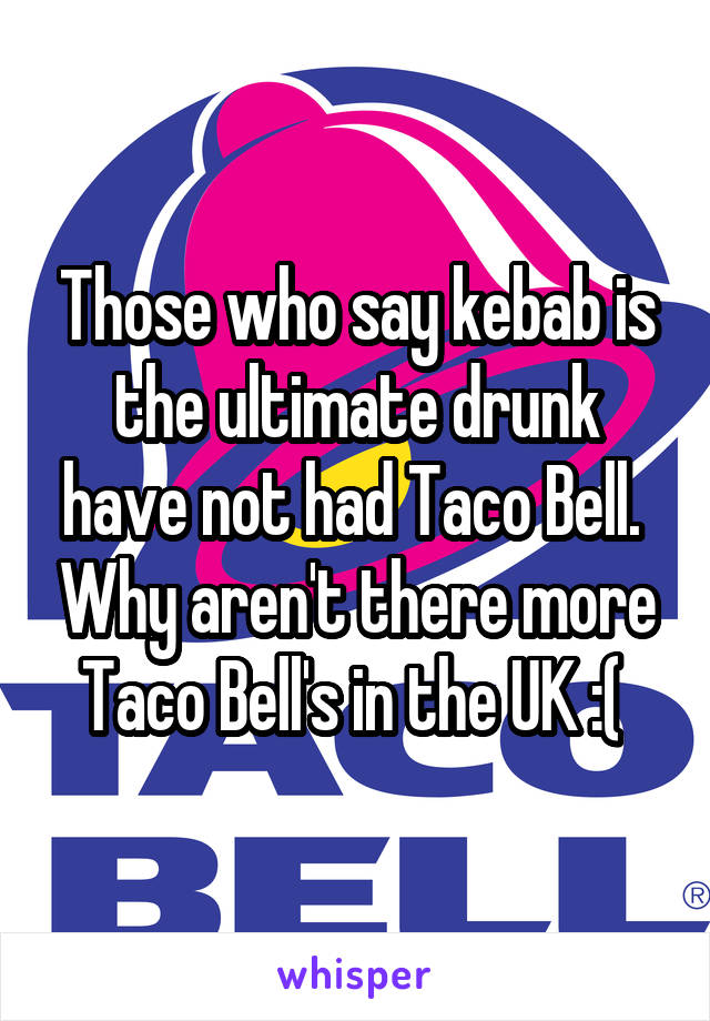 Those who say kebab is the ultimate drunk have not had Taco Bell.  Why aren't there more Taco Bell's in the UK :(