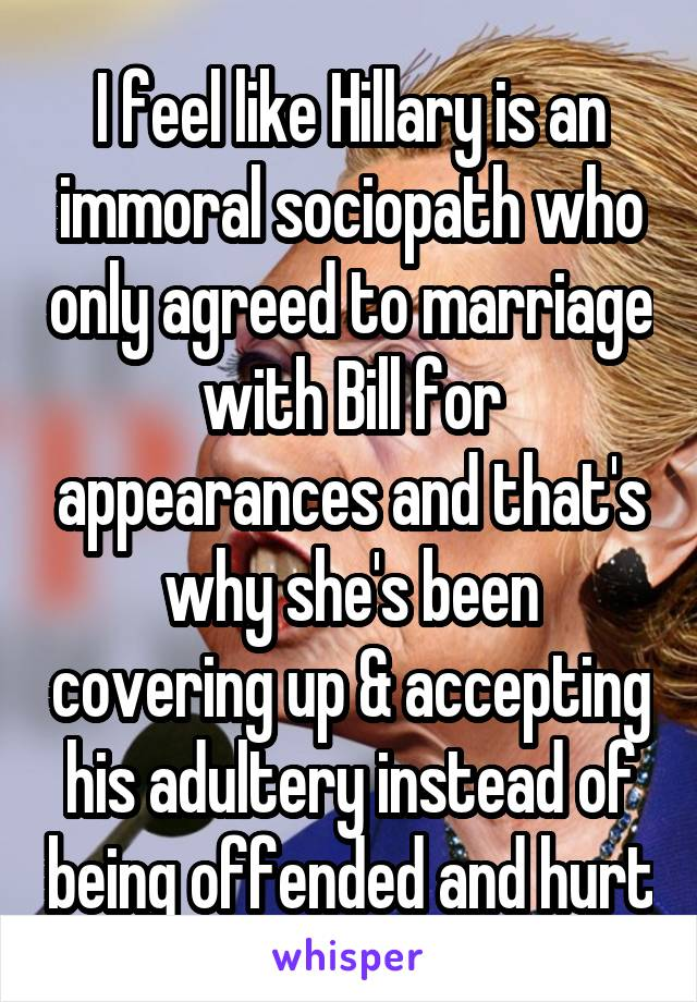 I feel like Hillary is an immoral sociopath who only agreed to marriage with Bill for appearances and that's why she's been covering up & accepting his adultery instead of being offended and hurt