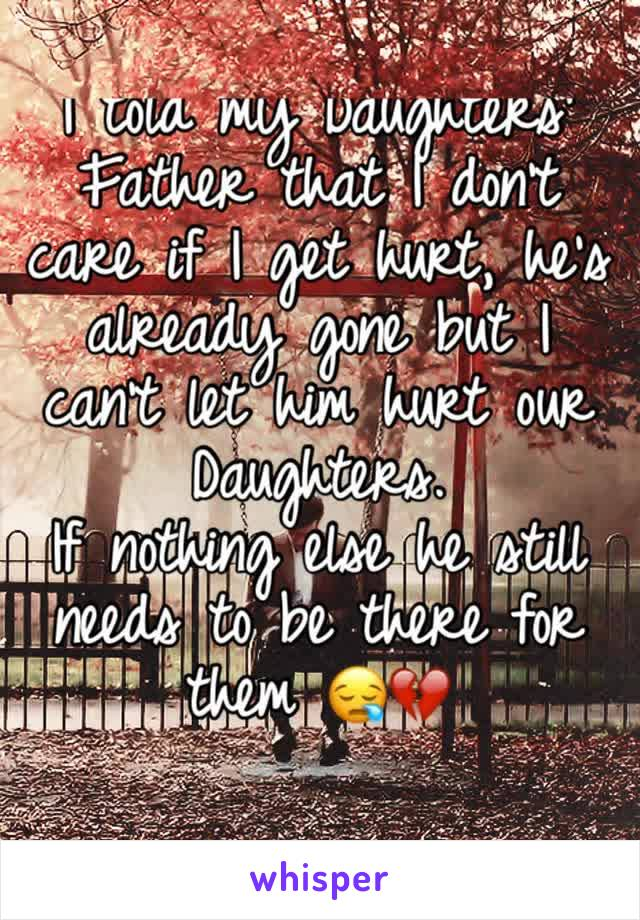 I told my Daughters' Father that I don't care if I get hurt, he's already gone but I can't let him hurt our Daughters.  If nothing else he still needs to be there for them 😪💔