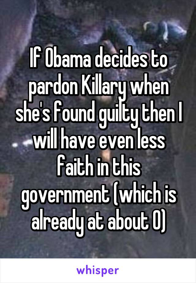 If Obama decides to pardon Killary when she's found guilty then I will have even less faith in this government (which is already at about 0)