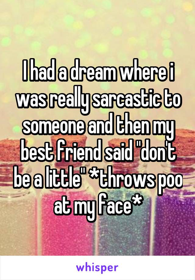 """I had a dream where i was really sarcastic to someone and then my best friend said """"don't be a little"""" *throws poo at my face*"""