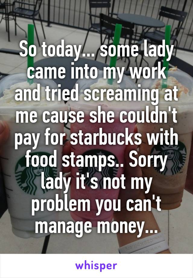 So today... some lady came into my work and tried screaming at me cause she couldn't pay for starbucks with food stamps.. Sorry lady it's not my problem you can't manage money...