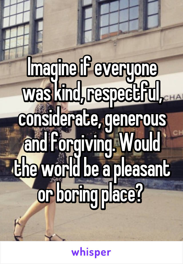 Imagine if everyone was kind, respectful, considerate, generous and forgiving. Would the world be a pleasant or boring place?