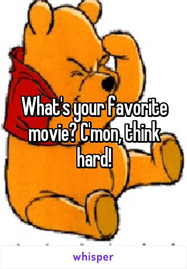 What's your favorite movie? C'mon, think hard!