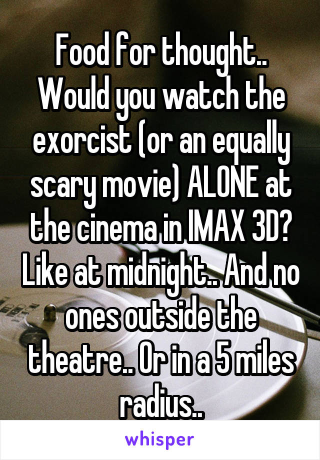 Food for thought.. Would you watch the exorcist (or an equally scary movie) ALONE at the cinema in IMAX 3D? Like at midnight.. And no ones outside the theatre.. Or in a 5 miles radius..