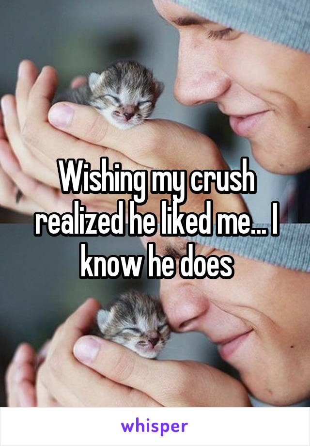 Wishing my crush realized he liked me... I know he does