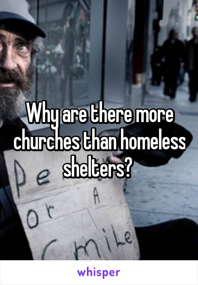 Why are there more churches than homeless shelters?
