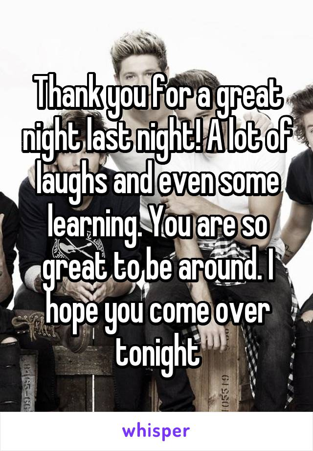 Thank you for a great night last night! A lot of laughs and even some learning. You are so great to be around. I hope you come over tonight