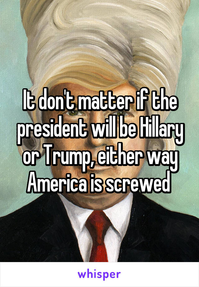 It don't matter if the president will be Hillary or Trump, either way America is screwed