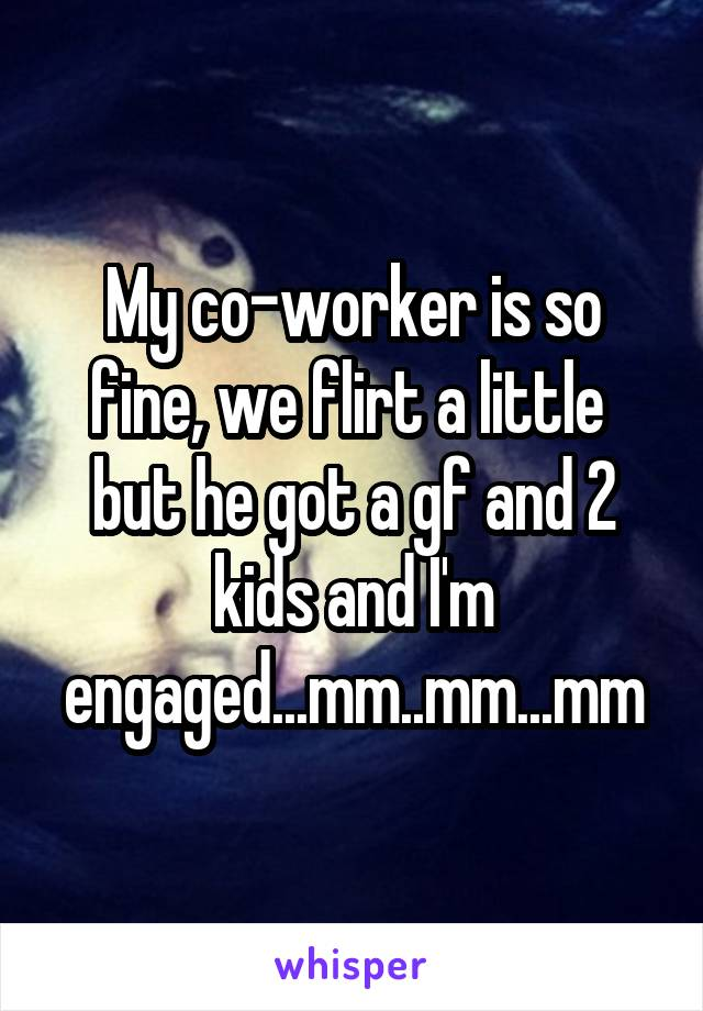 My co-worker is so fine, we flirt a little  but he got a gf and 2 kids and I'm engaged...mm..mm...mm
