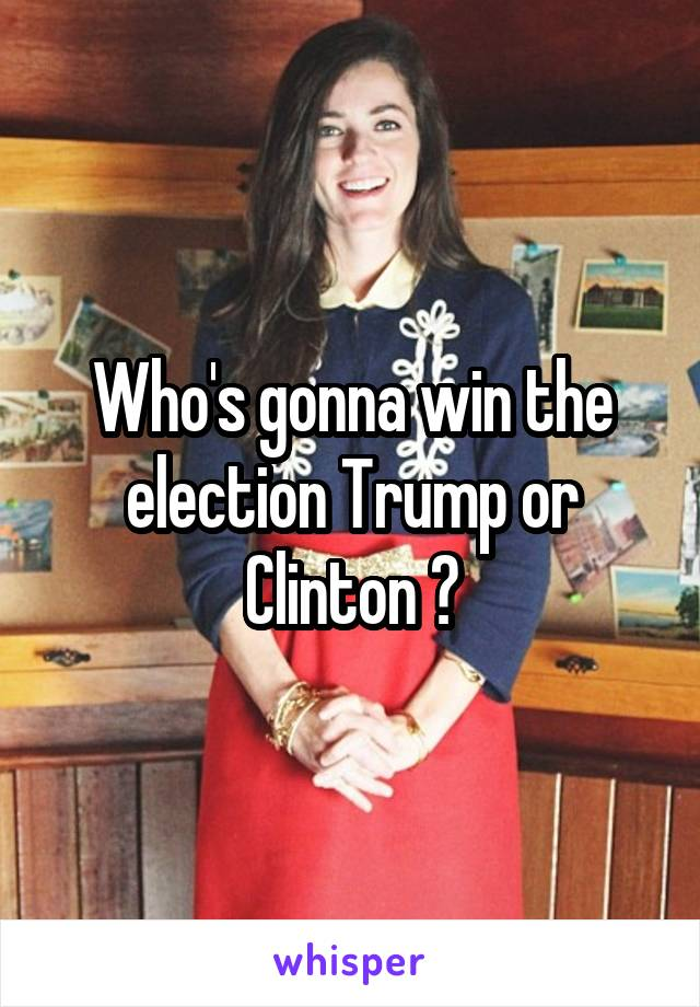 Who's gonna win the election Trump or Clinton ?