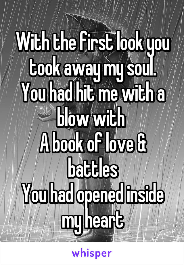 With the first look you took away my soul. You had hit me with a blow with  A book of love & battles You had opened inside my heart
