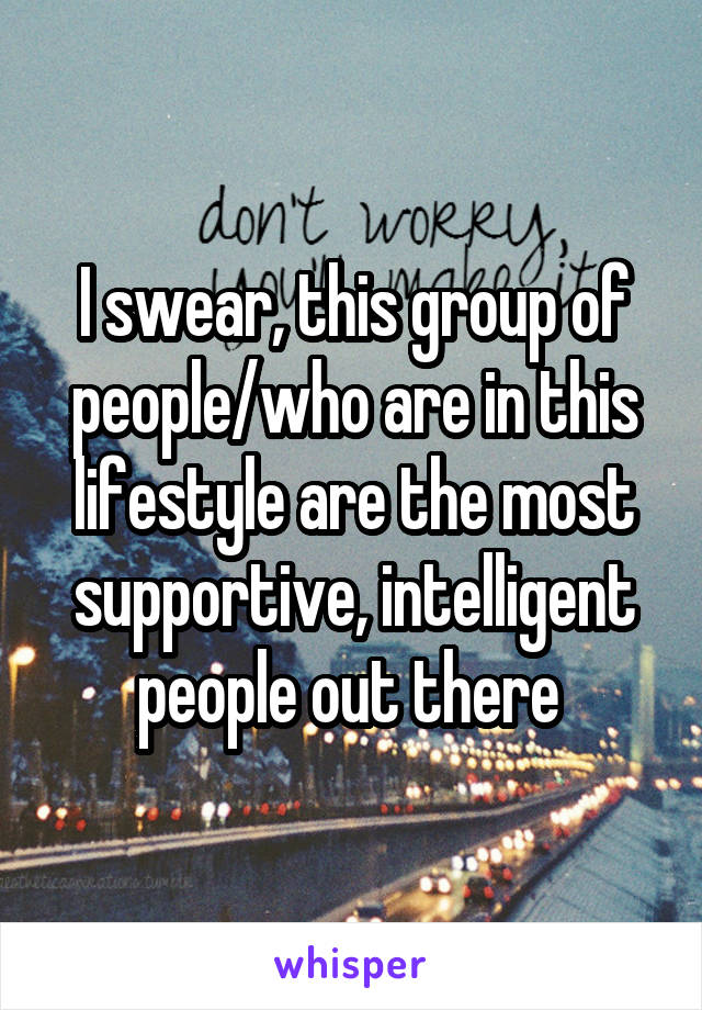 I swear, this group of people/who are in this lifestyle are the most supportive, intelligent people out there