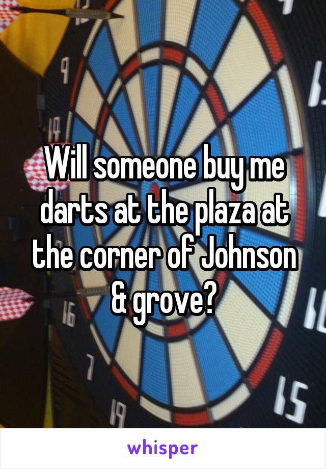 Will someone buy me darts at the plaza at the corner of Johnson & grove?