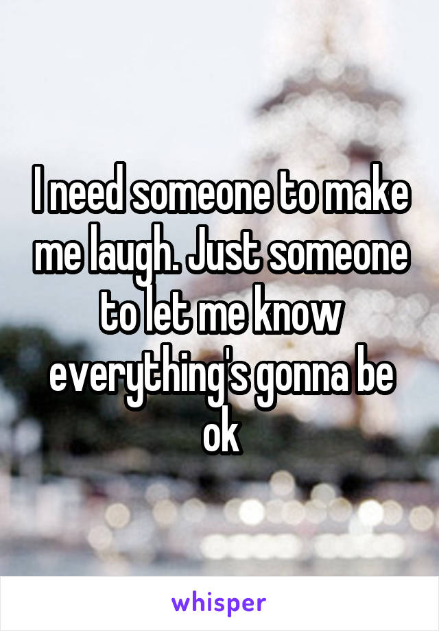 I need someone to make me laugh. Just someone to let me know everything's gonna be ok