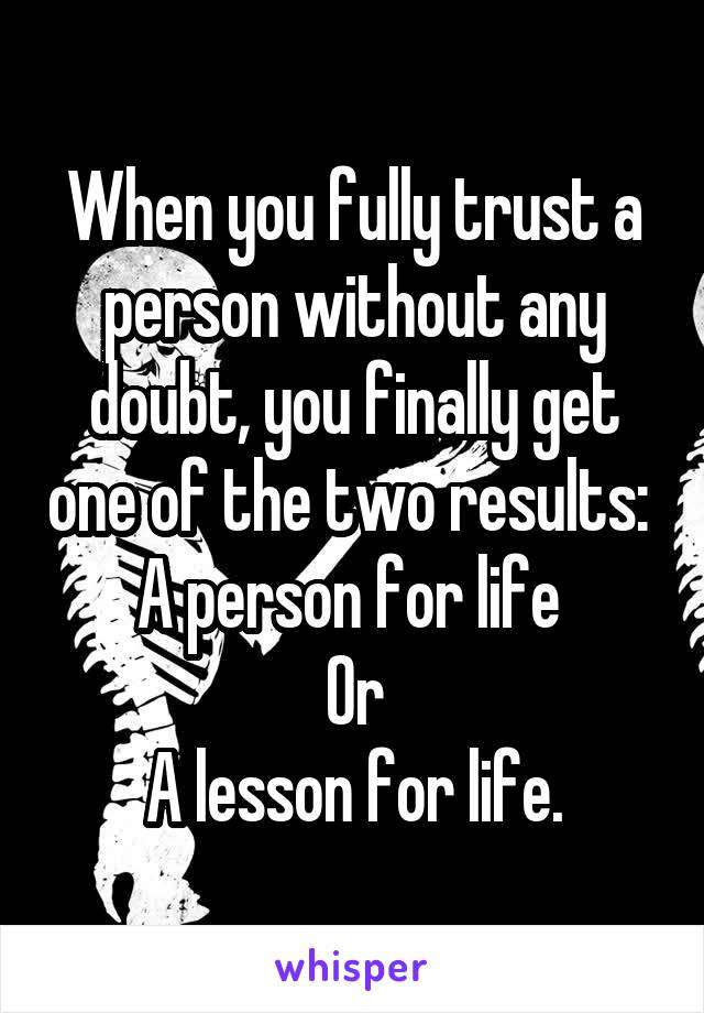 When you fully trust a person without any doubt, you finally get one of the two results:  A person for life  Or A lesson for life.