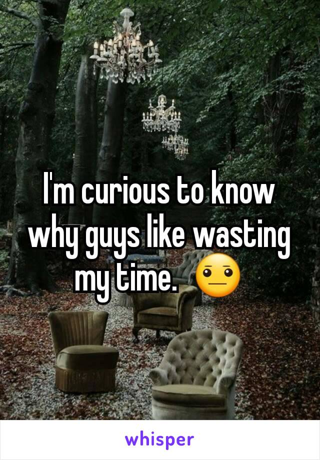 I'm curious to know why guys like wasting my time.  😐