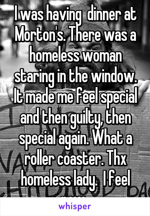 I was having  dinner at Morton's. There was a homeless woman staring in the window. It made me feel special and then guilty, then special again. What a roller coaster. Thx homeless lady.  I feel now.