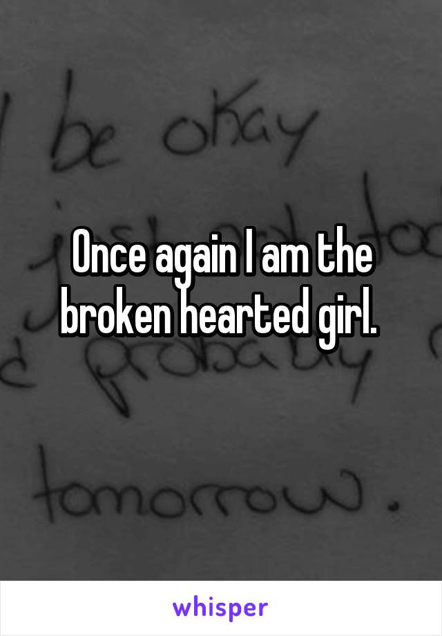 Once again I am the broken hearted girl.