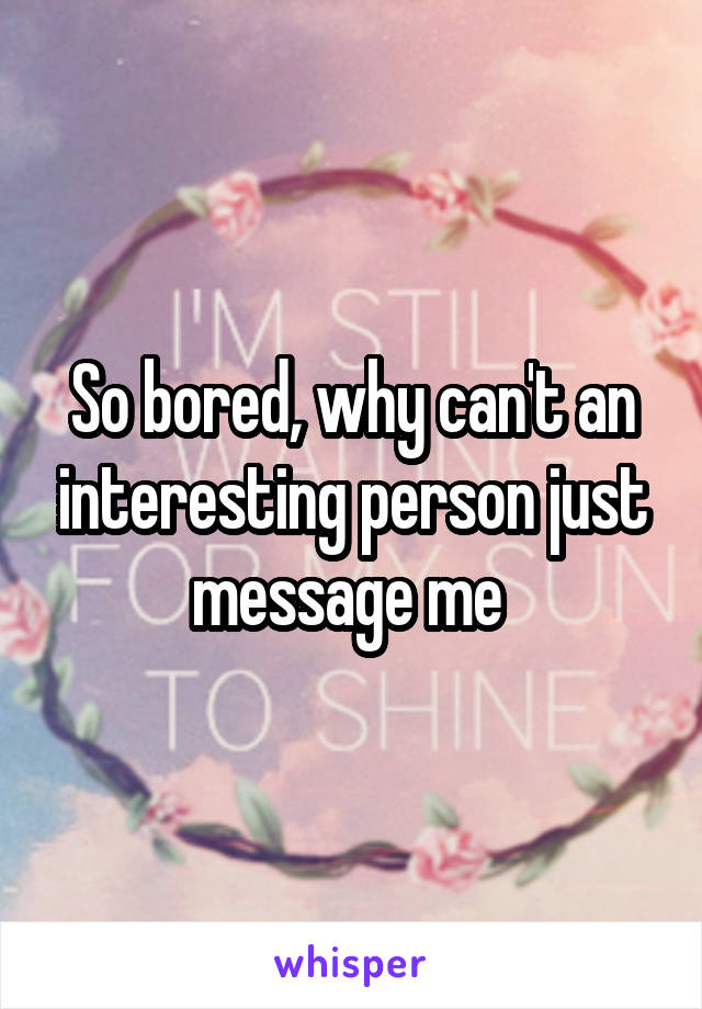 So bored, why can't an interesting person just message me