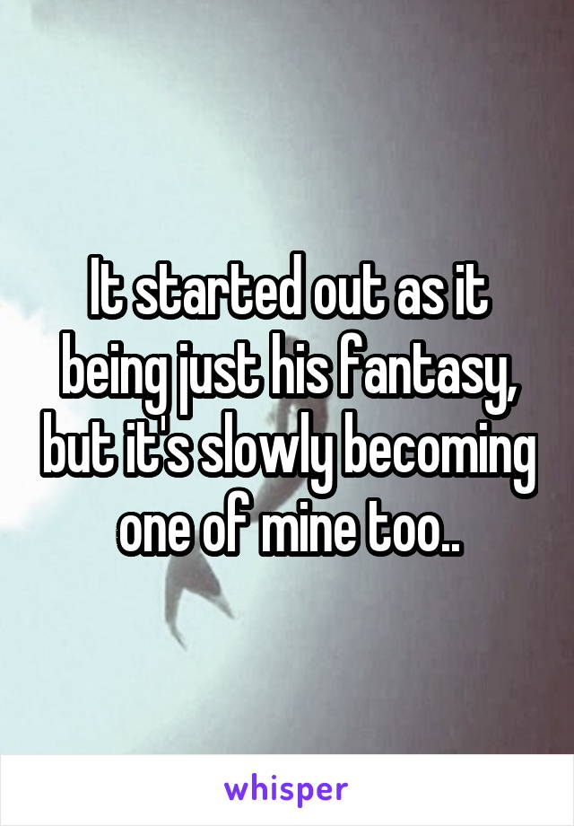 It started out as it being just his fantasy, but it's slowly becoming one of mine too..